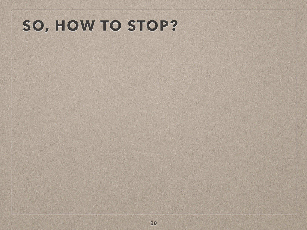SO, HOW TO STOP? 20