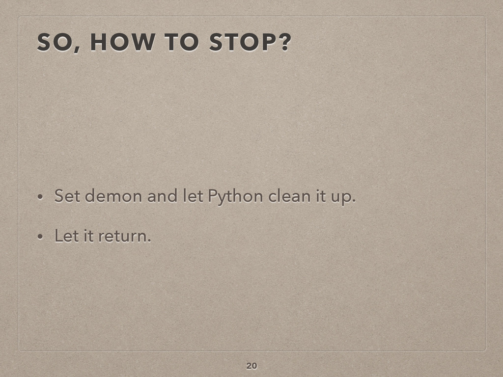 SO, HOW TO STOP? • Set demon and let Python cle...