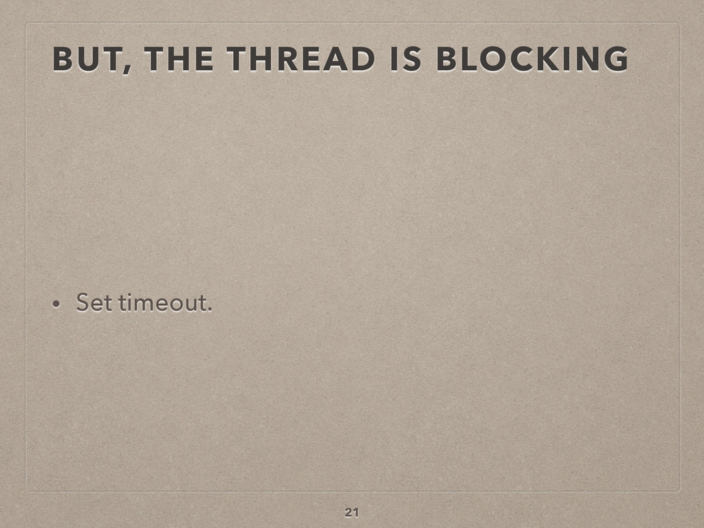BUT, THE THREAD IS BLOCKING • Set timeout. 21