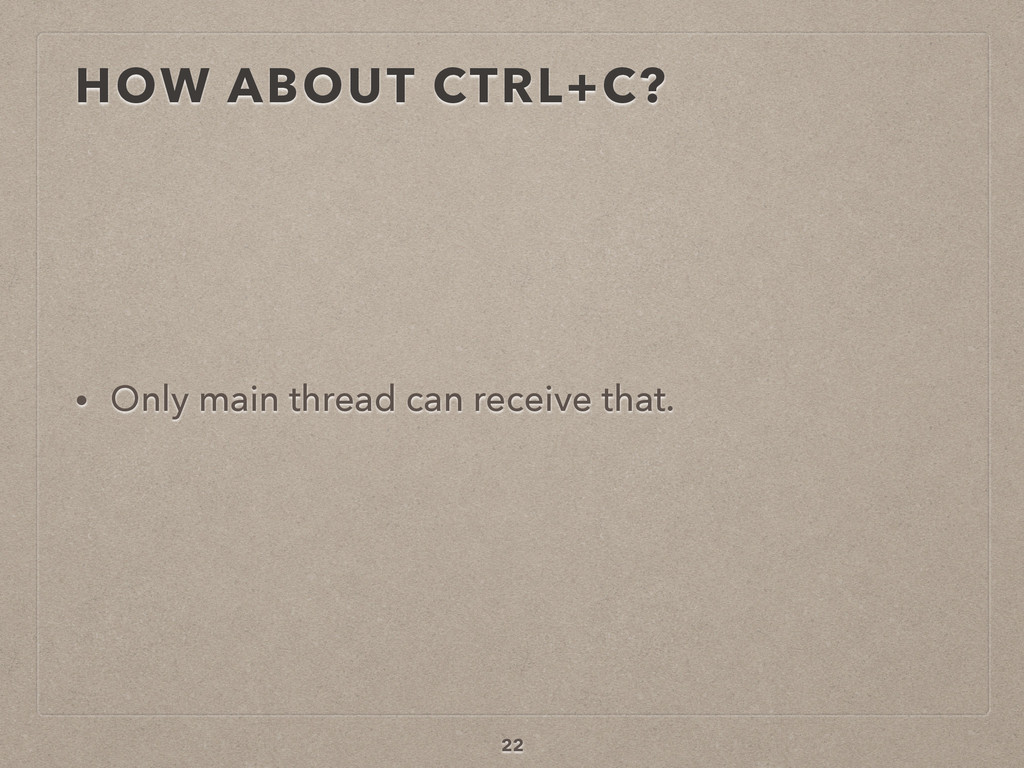 HOW ABOUT CTRL+C? • Only main thread can receiv...