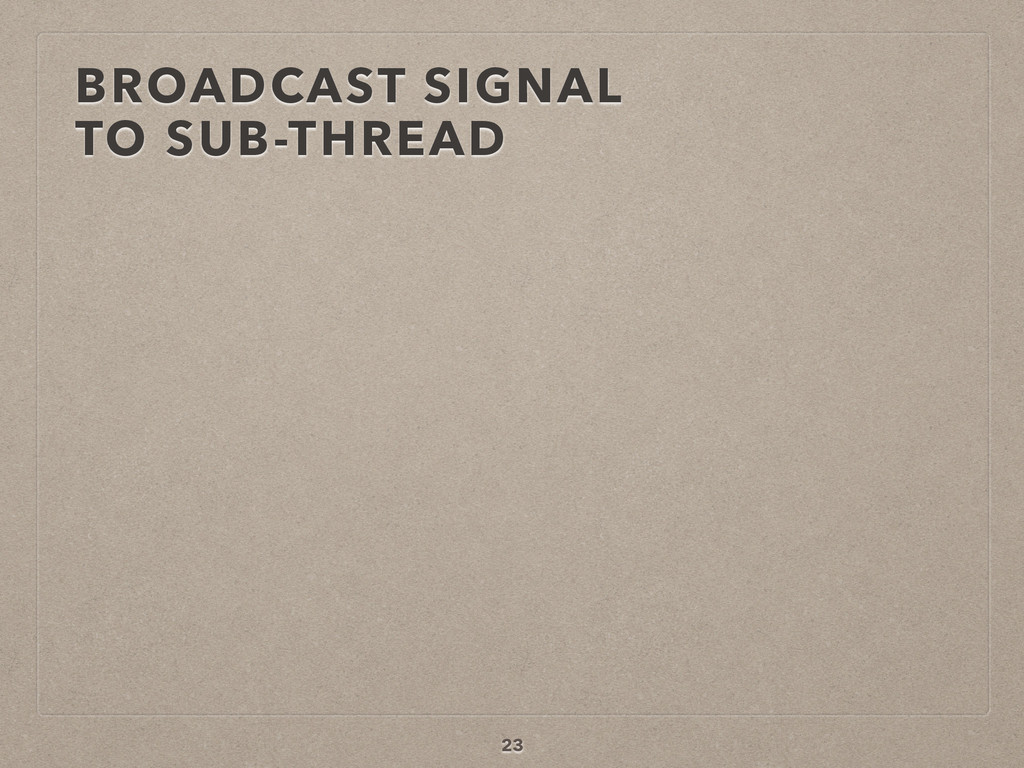 BROADCAST SIGNAL  TO SUB-THREAD 23