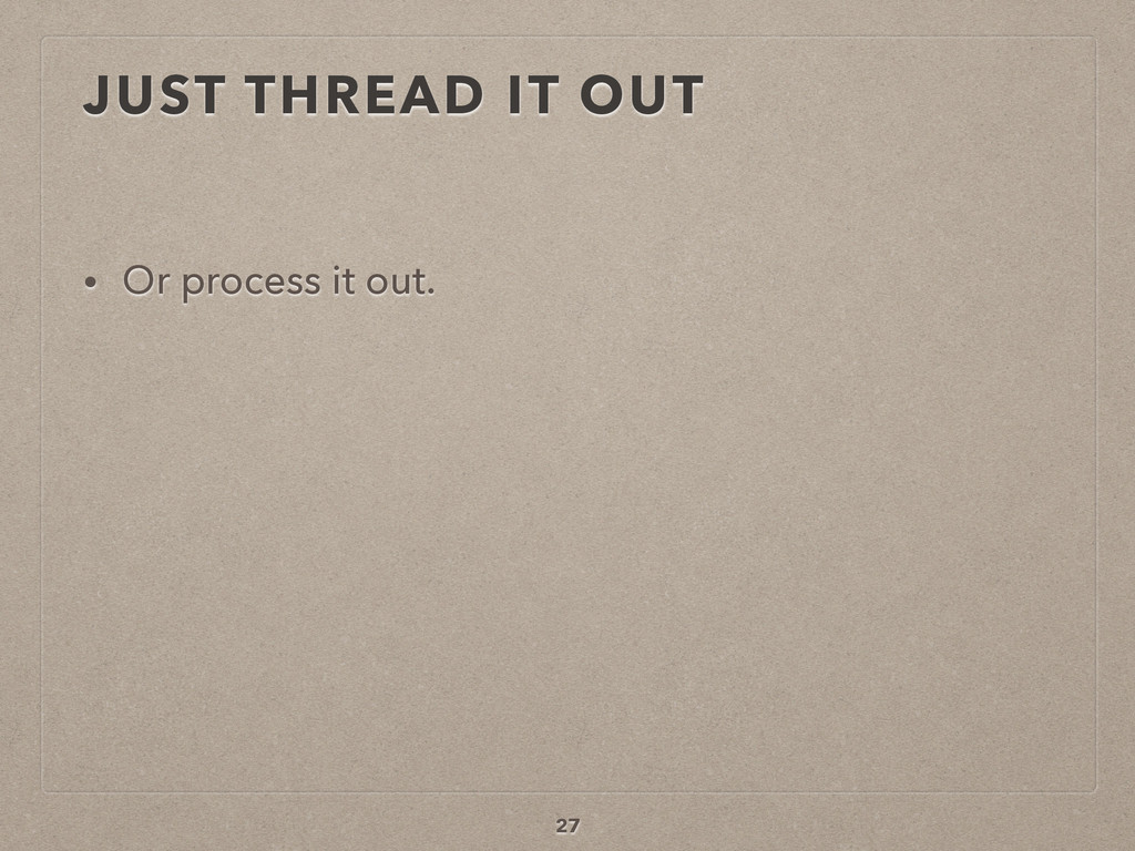 JUST THREAD IT OUT • Or process it out. 27