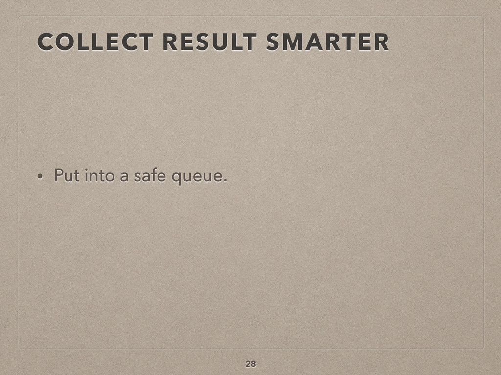 COLLECT RESULT SMARTER • Put into a safe queue....