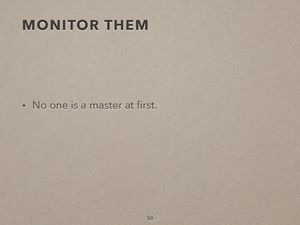 MONITOR THEM • No one is a master at first. 30