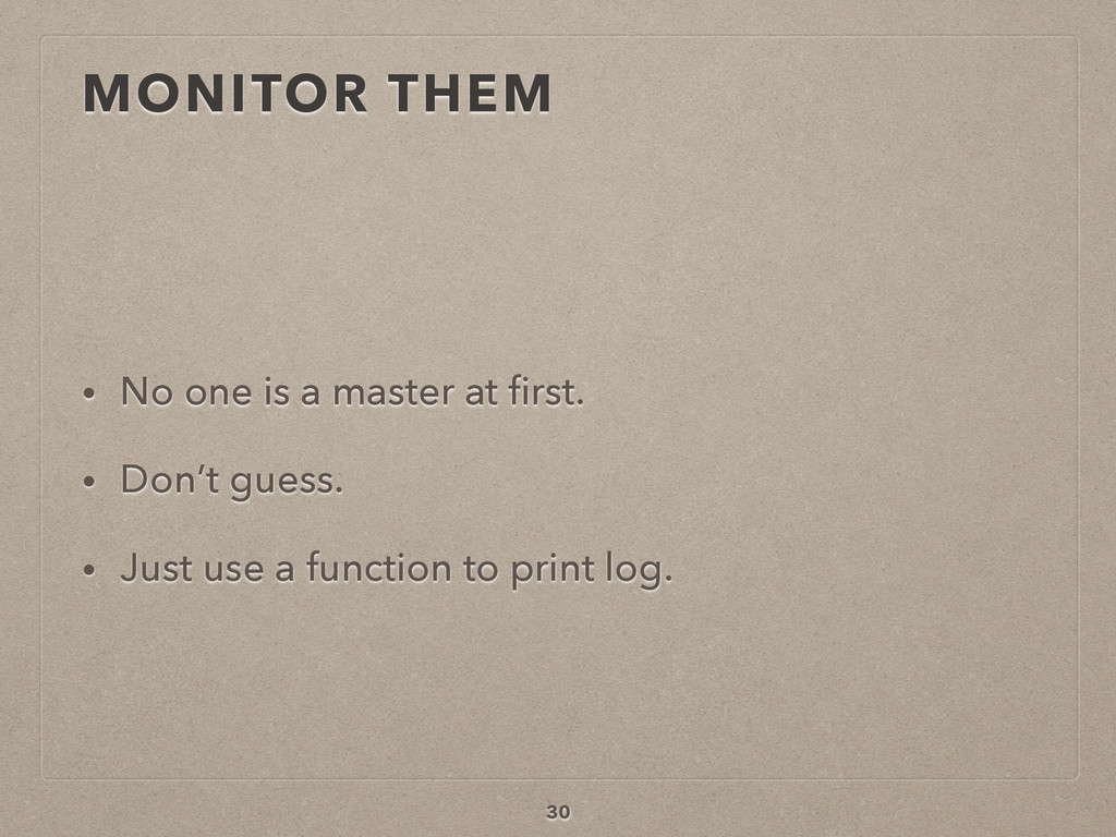 MONITOR THEM • No one is a master at first. • Do...