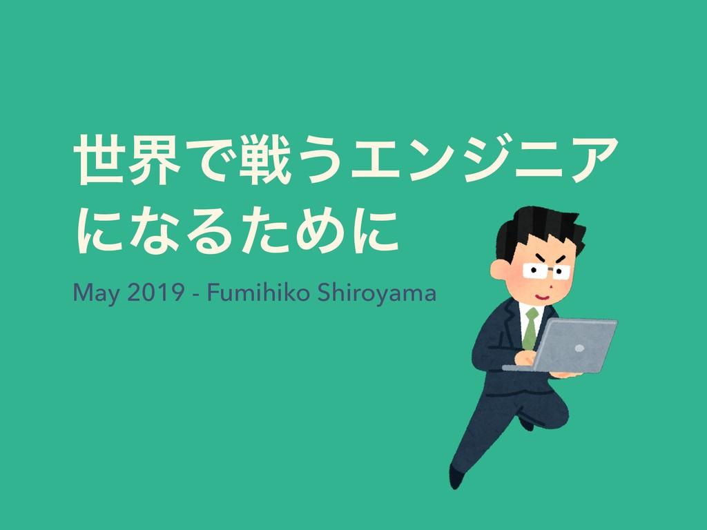 ੈքͰઓ͏ΤϯδχΞ ʹͳΔͨΊʹ May 2019 - Fumihiko Shiroyama