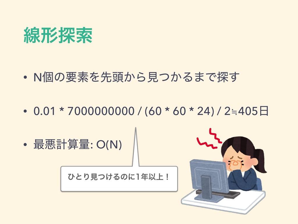 ઢܗ୳ࡧ • NݸͷཁૉΛઌ಄͔Βݟ͔ͭΔ·Ͱ୳͢ • 0.01 * 7000000000 /...