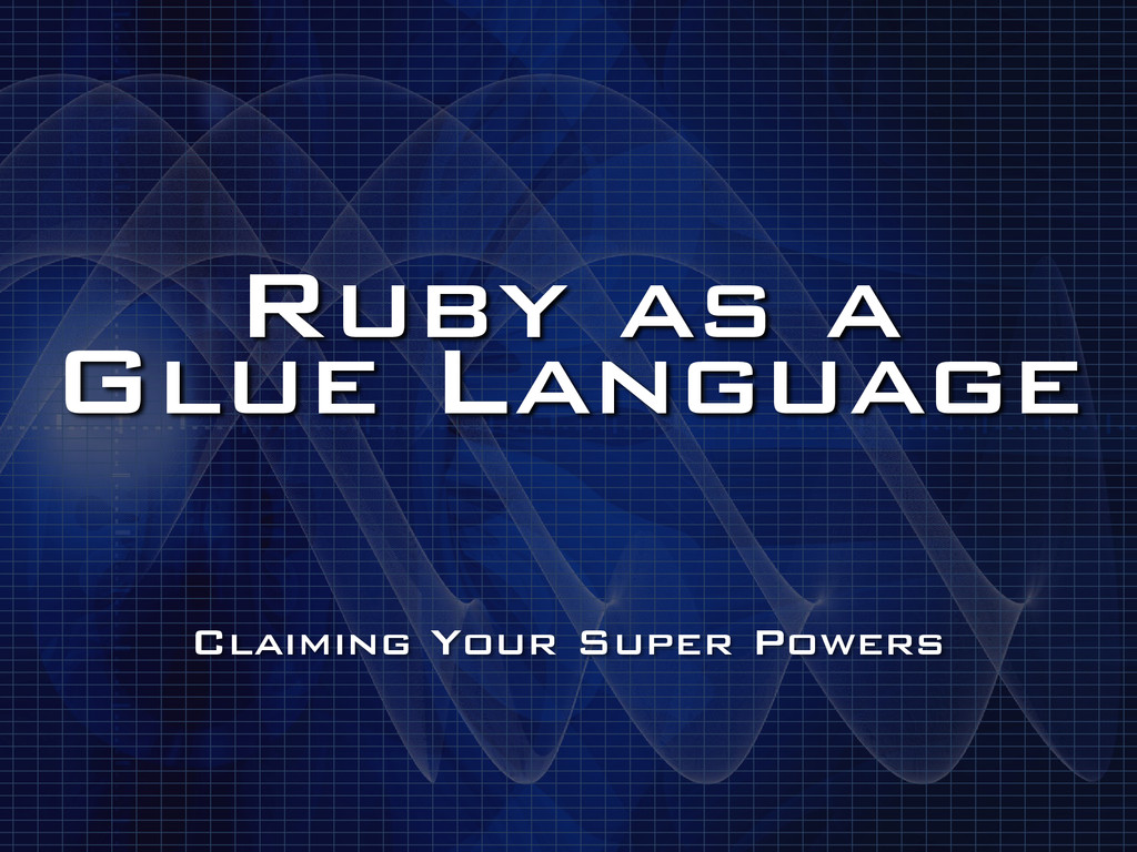 Ruby as a Glue Language Claiming Your Super Po...