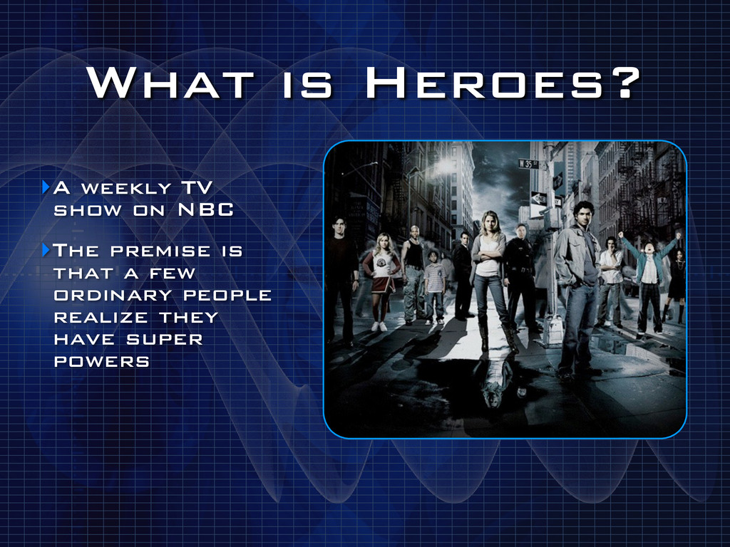 What is Heroes? ‣A weekly TV show on NBC ‣The p...