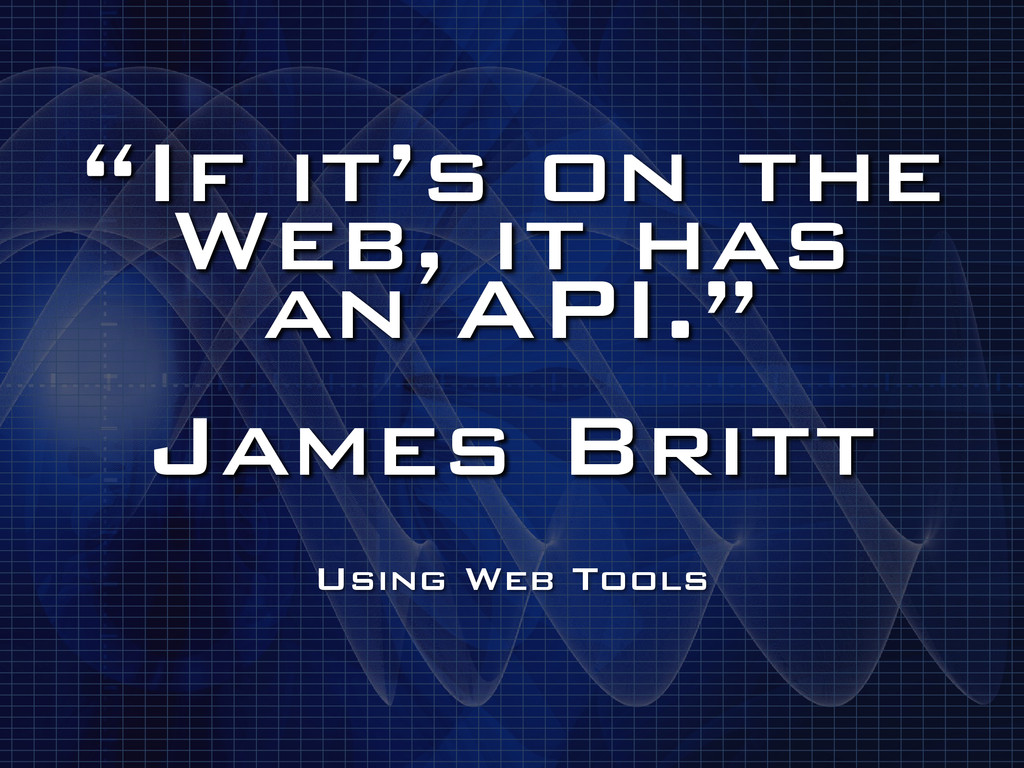 """If it's on the Web, it has an API."" ! James ..."