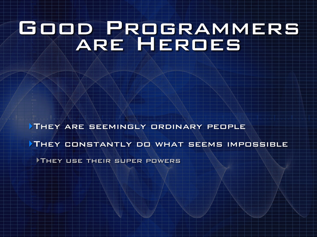 Good Programmers are Heroes ‣They are seemingly...