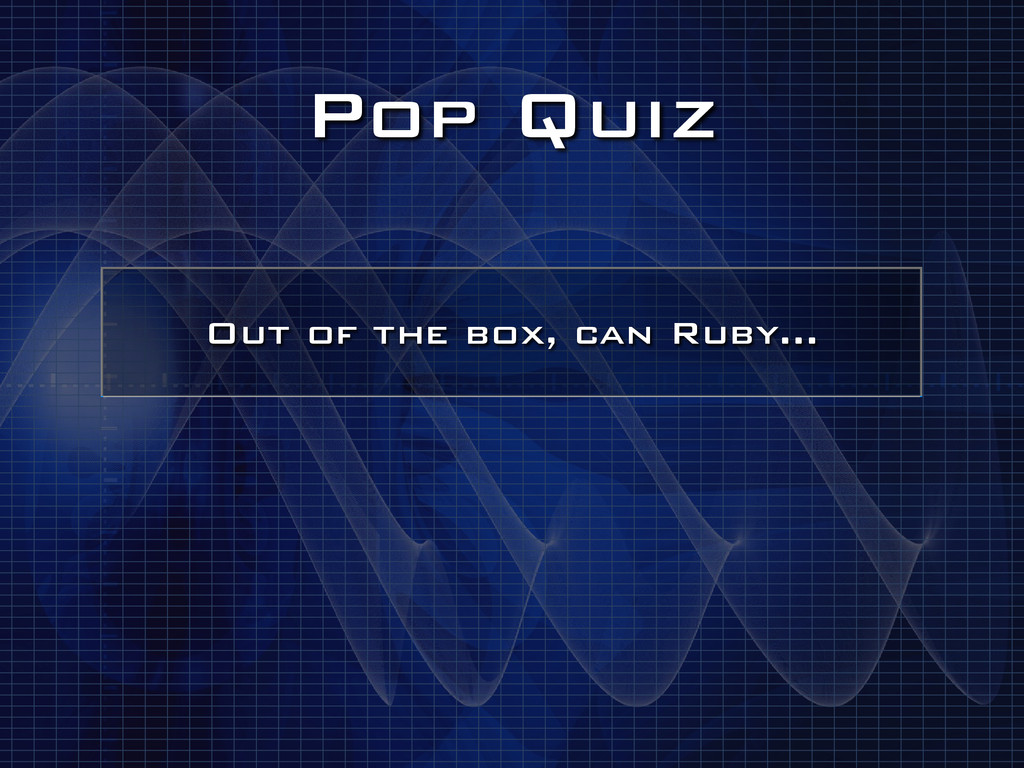 Pop Quiz Out of the box, can Ruby…