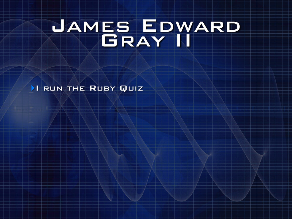 James Edward Gray II ‣I run the Ruby Quiz