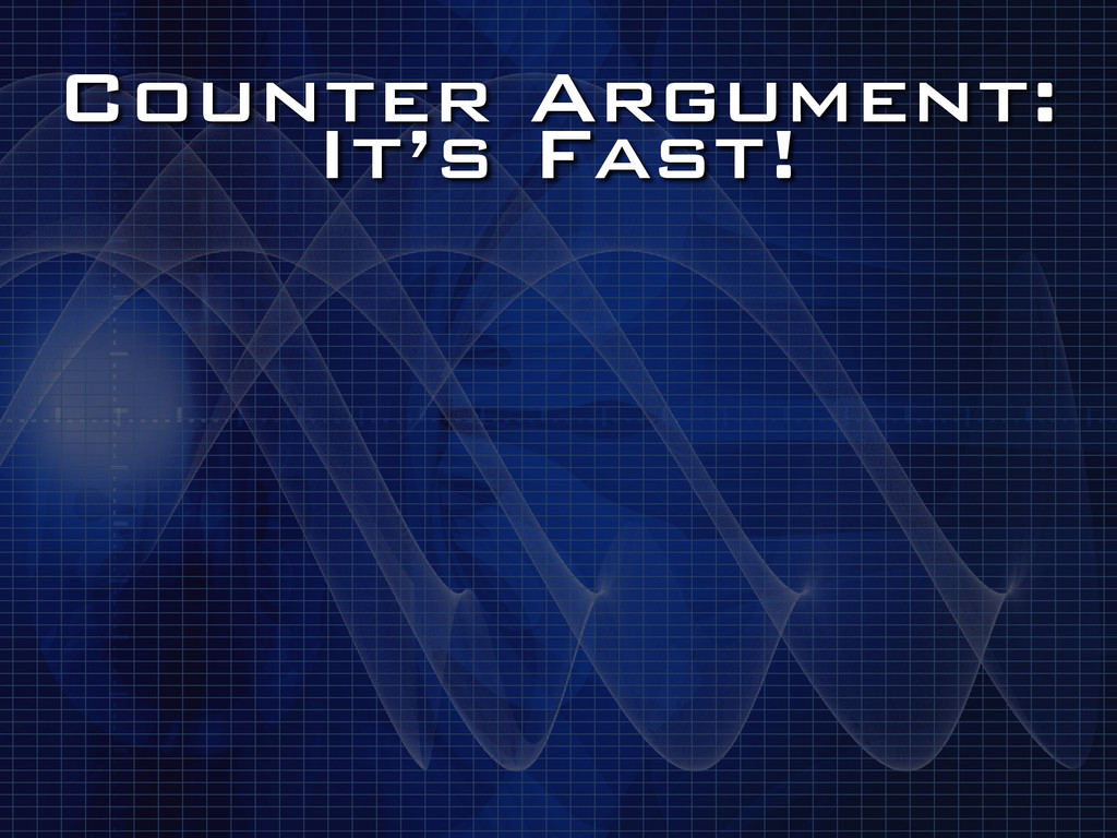 Counter Argument: It's Fast!