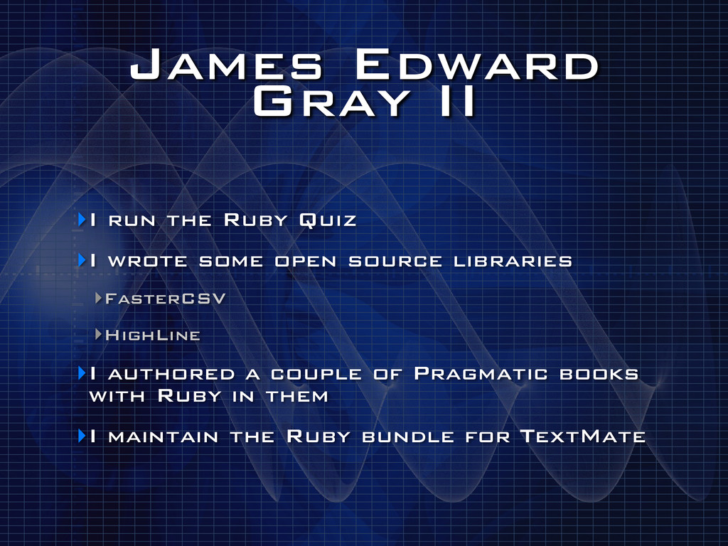 James Edward Gray II ‣I run the Ruby Quiz ‣I wr...
