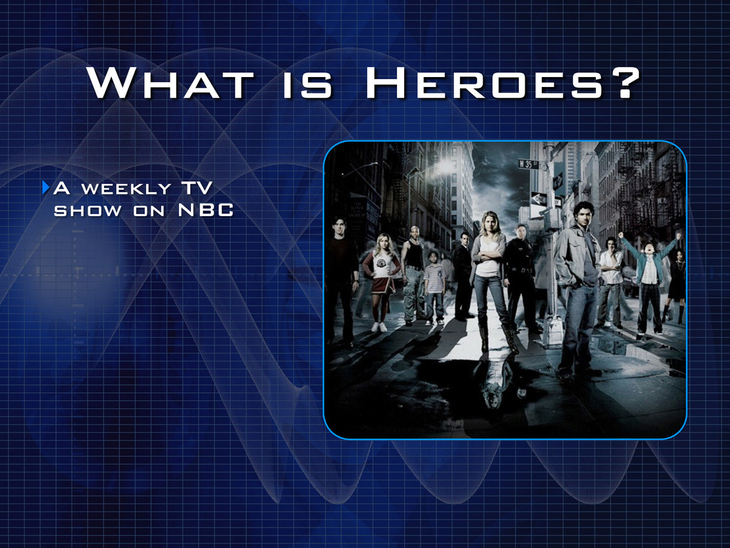 What is Heroes? ‣A weekly TV show on NBC