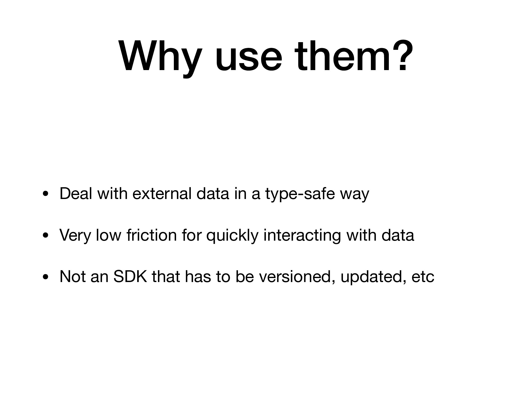 Why use them? • Deal with external data in a ty...