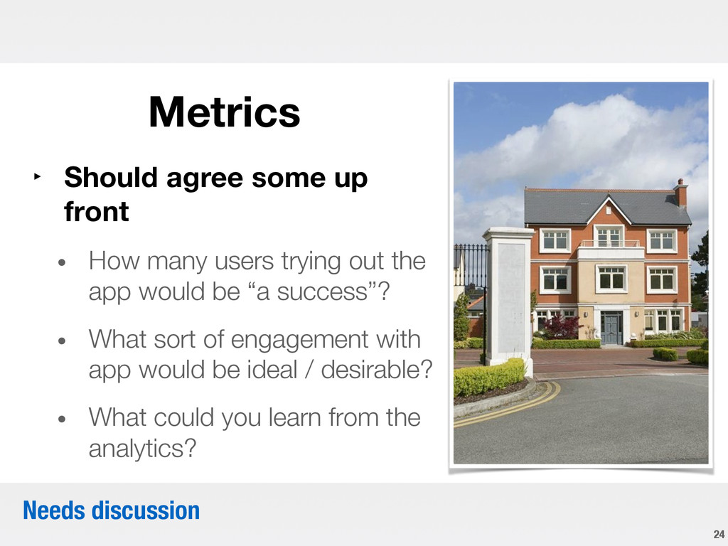 Metrics 24 ‣ Should agree some up front • ...