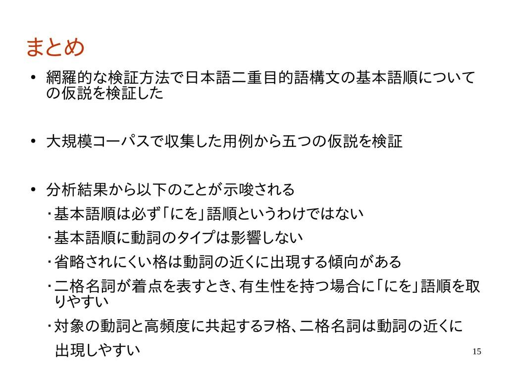 15 まとめ ● 網羅的な検証方法で日本語二重目的語構文の基本語順について の仮説を検証した ...
