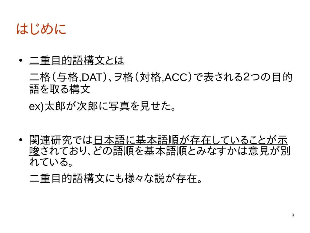 3 はじめに ● 二重目的語構文とは 二格(与格,DAT)、ヲ格(対格,ACC)で表される2つ...