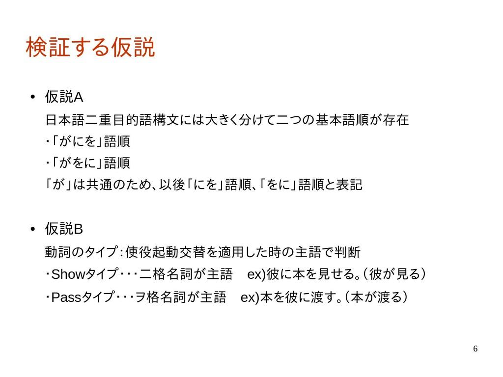 6 検証する仮説 ● 仮説A 日本語二重目的語構文には大きく分けて二つの基本語順が存在 ・「が...
