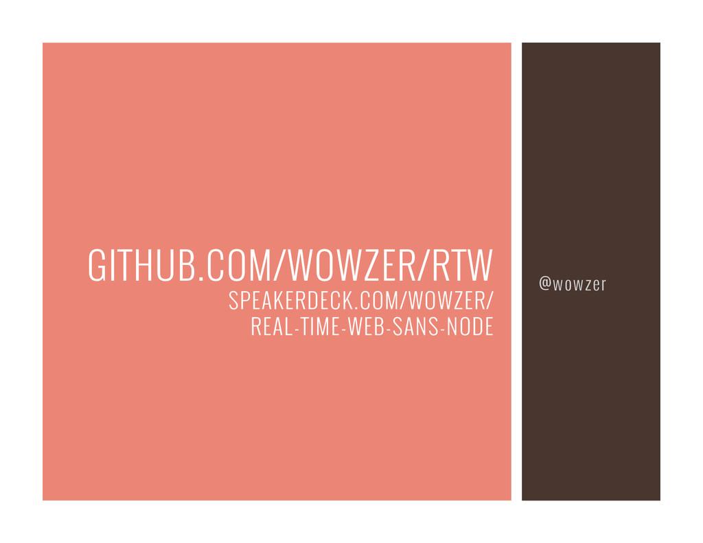 @wowzer GITHUB.COM/WOWZER/RTW SPEAKERDECK.COM/W...