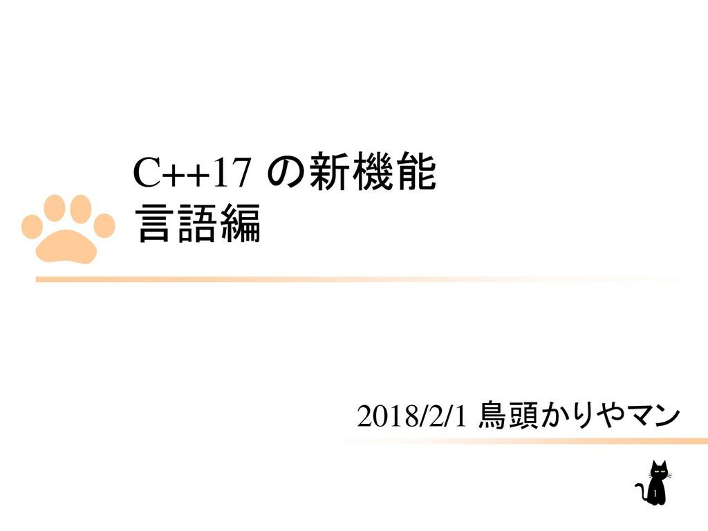 C++17 の新機能 言語編 2018/2/1 鳥頭かりやマン 1