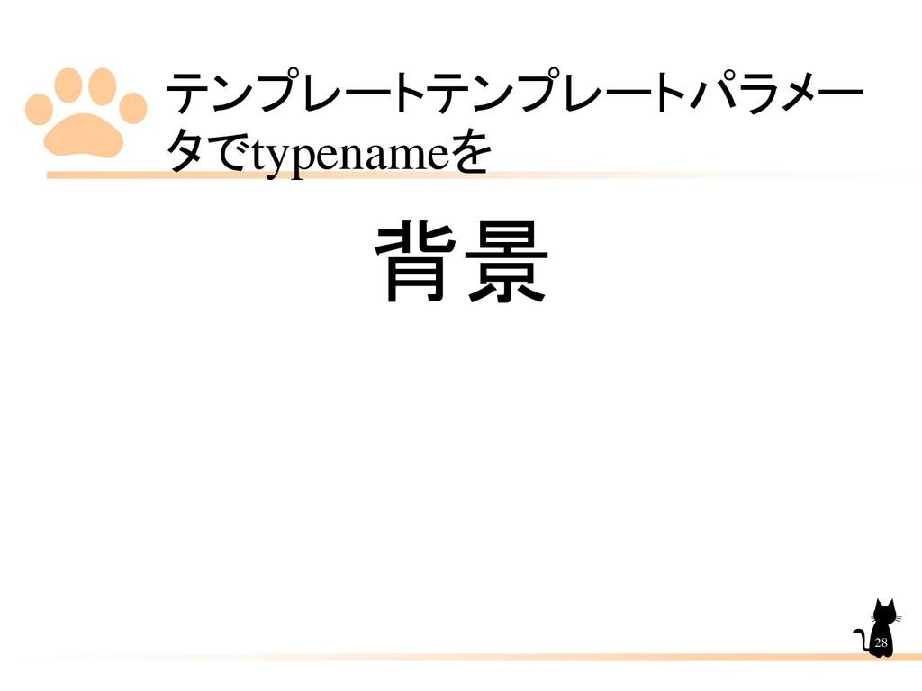 テンプレートテンプレートパラメー タでtypenameを 28 背景