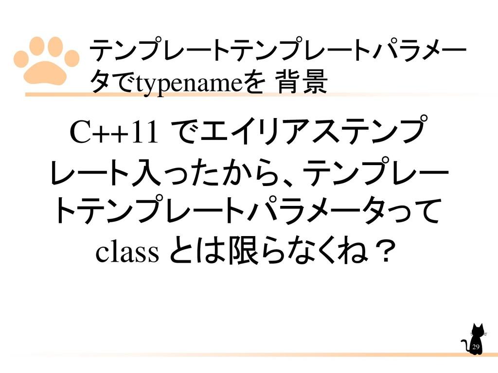 テンプレートテンプレートパラメー タでtypenameを 背景 29 C++11 でエイリアス...