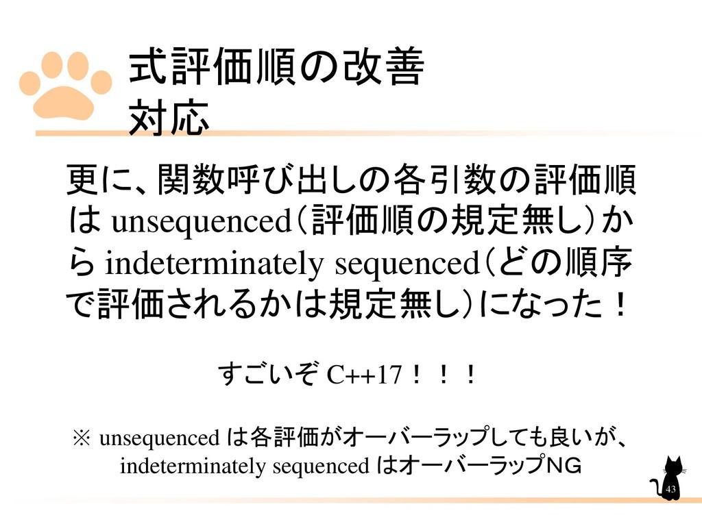 式評価順の改善 対応 43 更に、関数呼び出しの各引数の評価順 は unsequenced(評...