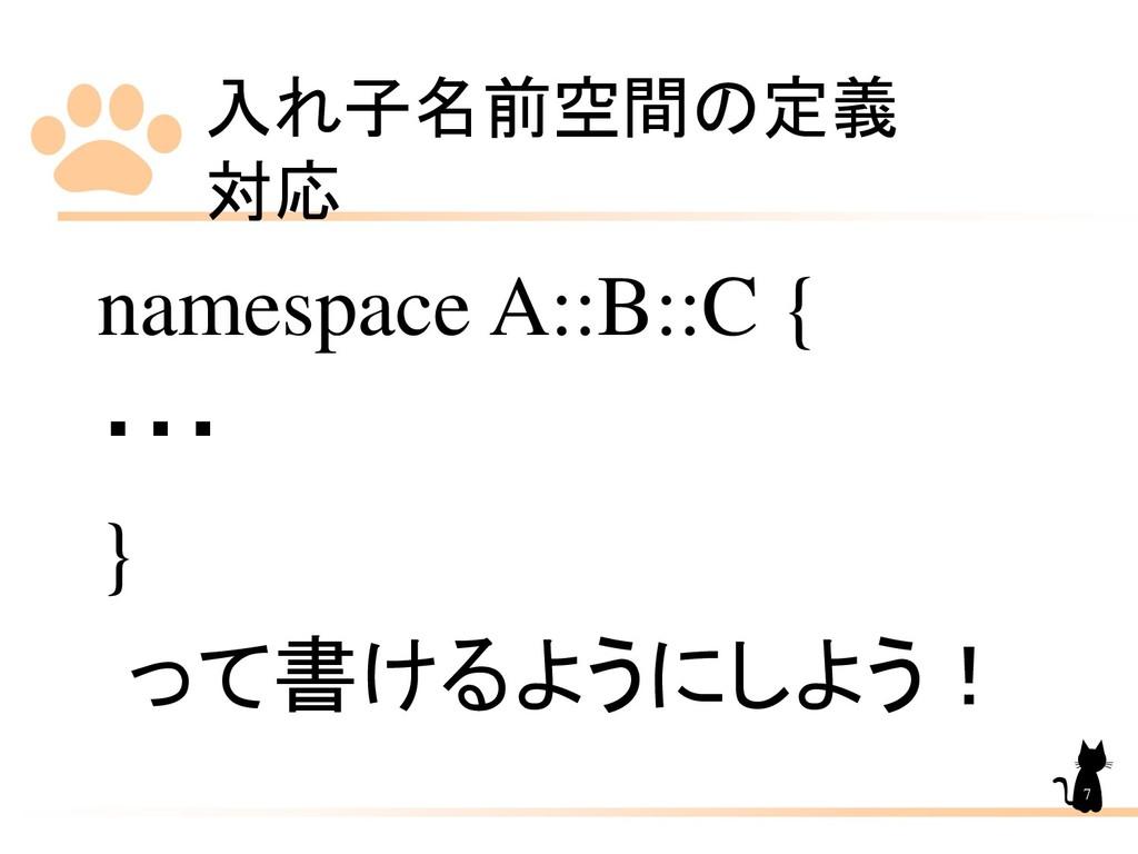 入れ子名前空間の定義 対応 7 namespace A::B::C { ・・・ } って書ける...