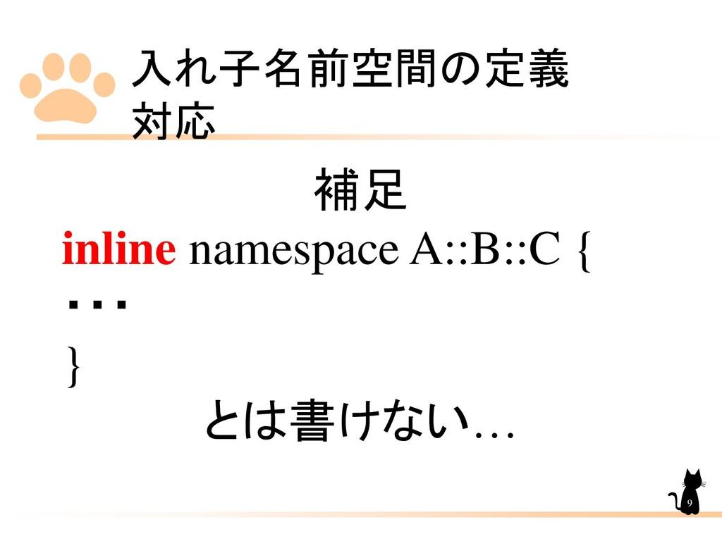 入れ子名前空間の定義 対応 9 補足 inline namespace A::B::C { ・...
