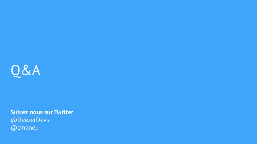 Q&A Suivez nous sur Twitter @DeezerDevs @cmaneu