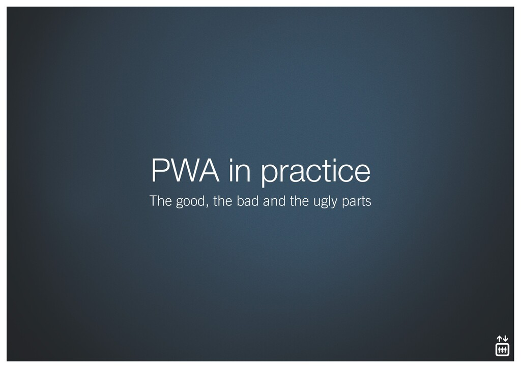 PWA in practice The good, the bad and the ugly ...