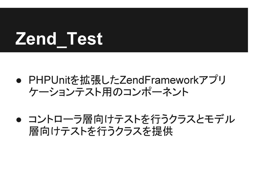 Zend_Test ● PHPUnitを拡張したZendFrameworkアプリ ケーションテ...