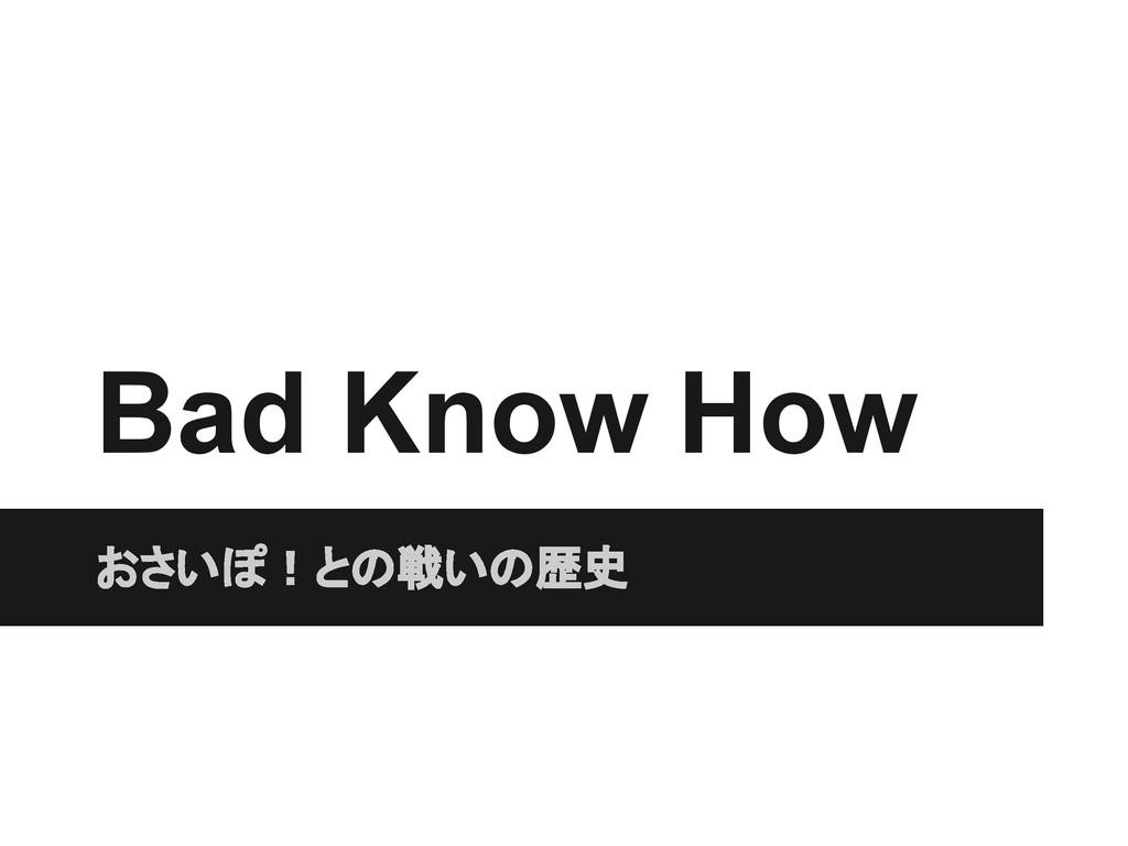 Bad Know How おさいぽ!との戦いの歴史
