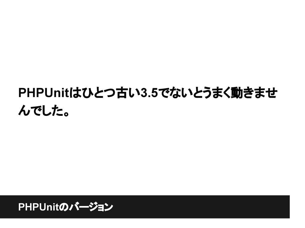 PHPUnitのバージョン PHPUnitはひとつ古い3.5でないとうまく動きませ んでした。