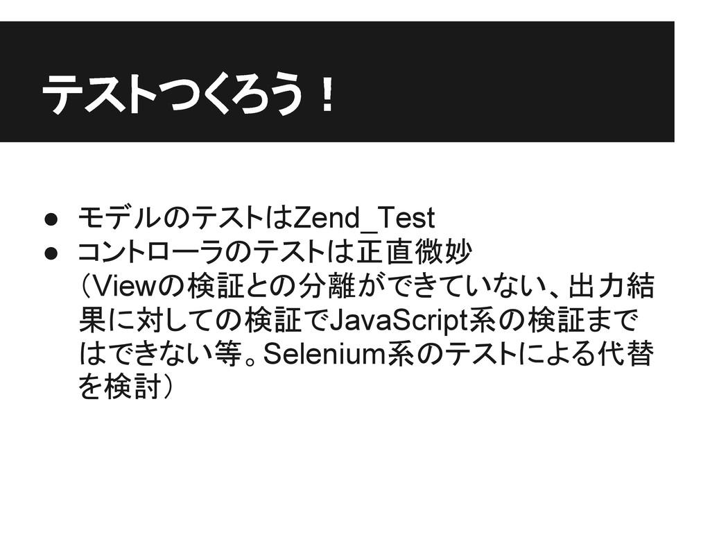 テストつくろう! ● モデルのテストはZend_Test ● コントローラのテストは正直微妙 ...