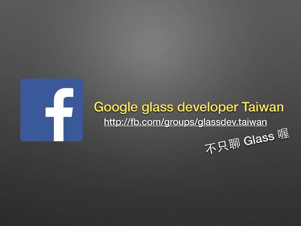 http://fb.com/groups/glassdev.taiwan Google gla...