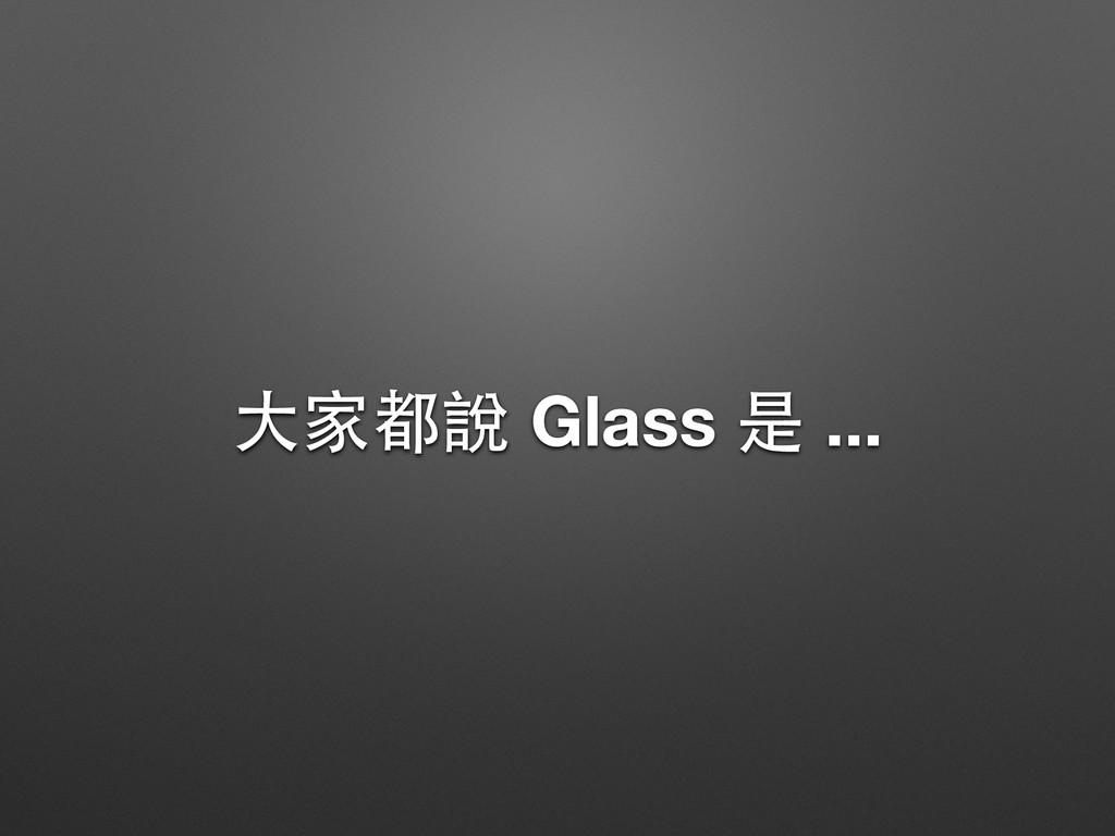 ⼤大家都說 Glass 是 ...