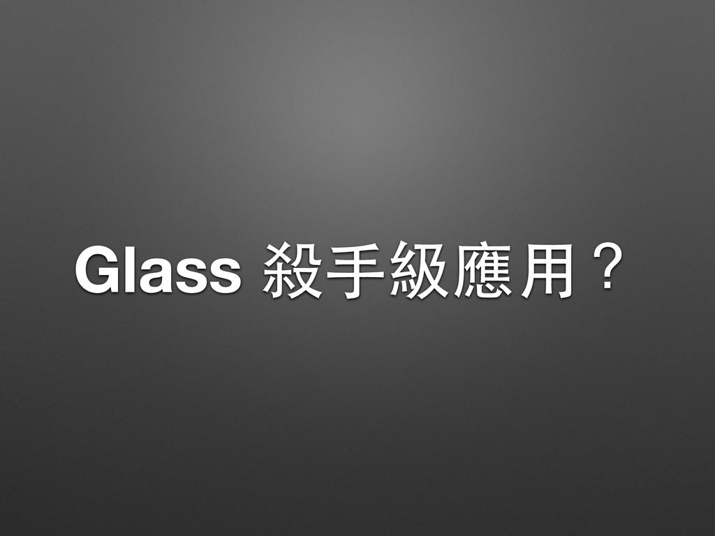 Glass 殺⼿手級應⽤用?
