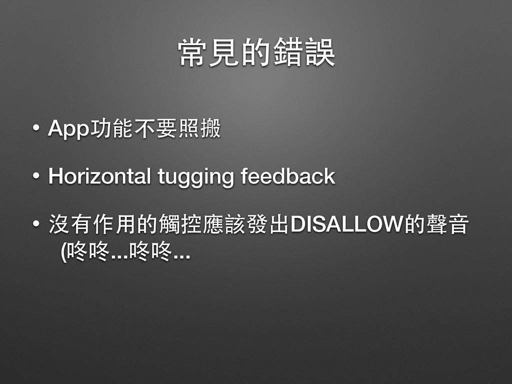 常⾒見的錯誤 • App功能不要照搬 • Horizontal tugging feedbac...