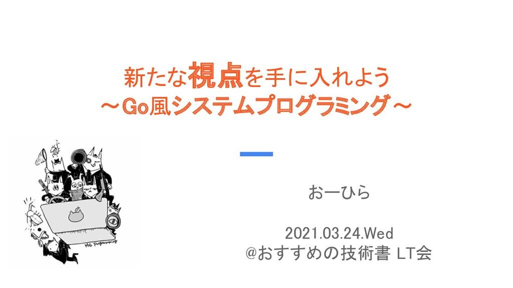 新たな視点を手に入れよう 〜Go風システムプログラミング〜 おーひら  2021.03...