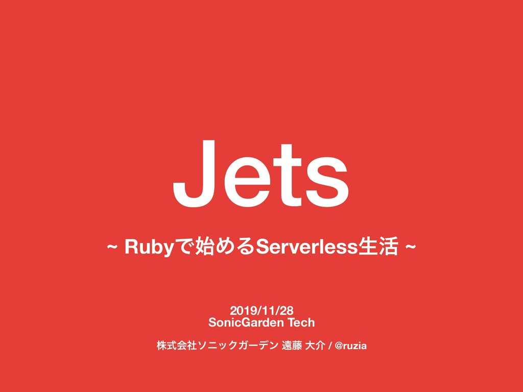 Jets ~ RubyͰΊΔServerlessੜ׆ ~ 2019/11/28 SonicG...