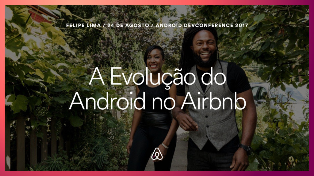 A Evolução do Android no Airbnb FELIPE LIMA / 2...