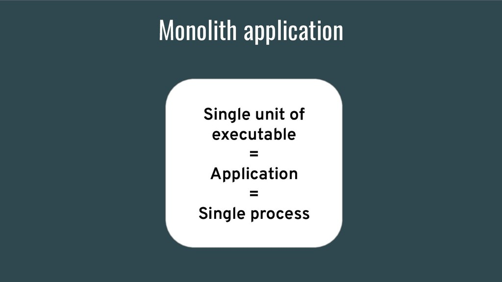 Monolith application Single unit of executable ...