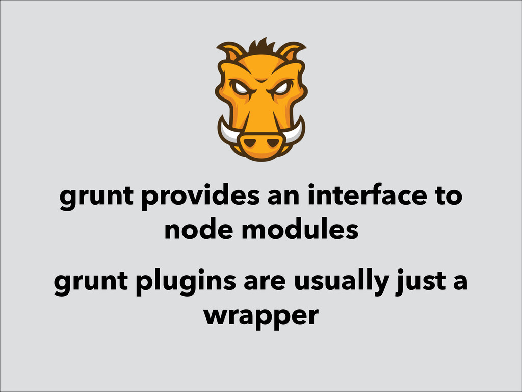 grunt provides an interface to node modules gru...