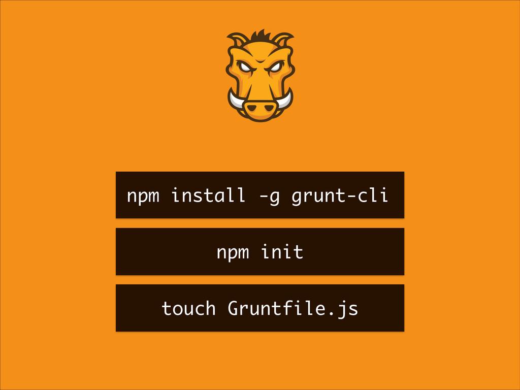npm install -g grunt-cli npm init touch Gruntfi...