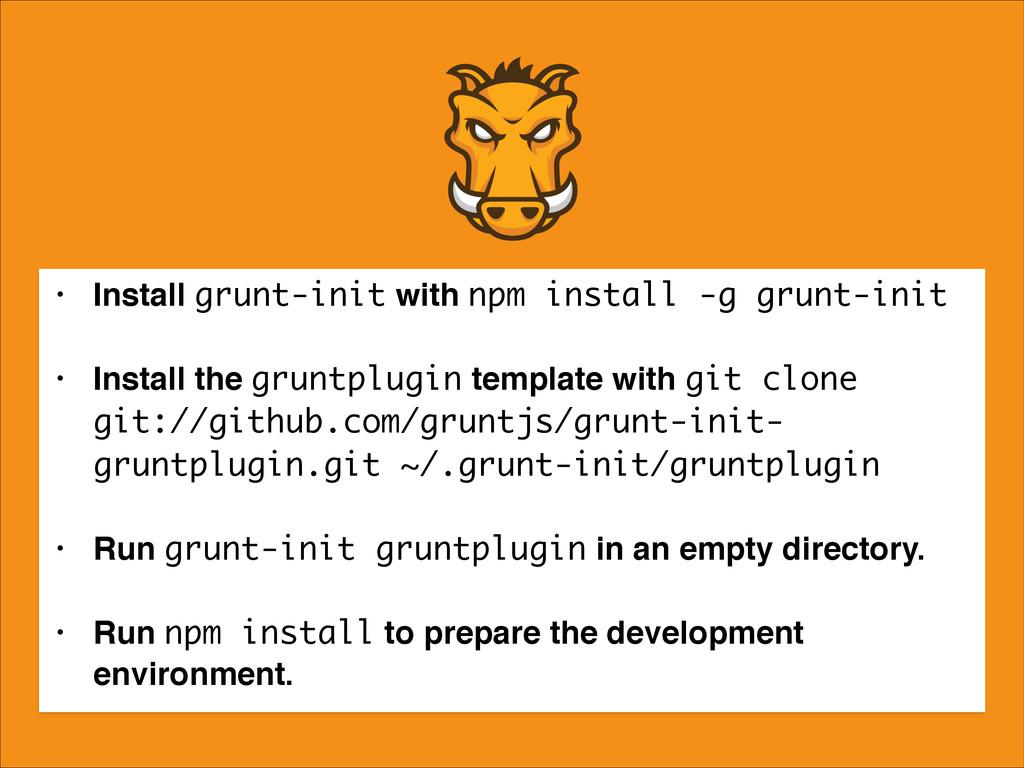 • Install grunt-init with npm install -g grunt-...