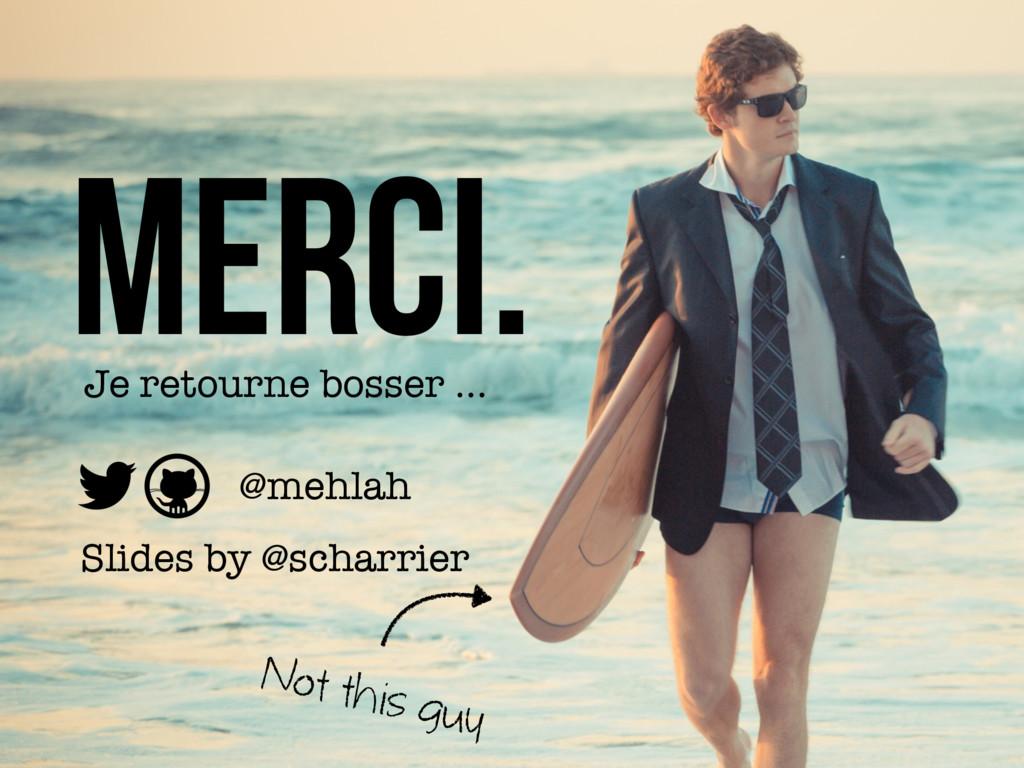 Merci. Je retourne bosser … @mehlah Slides by @...
